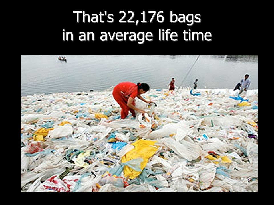 That's 22,176 bags in an average life time