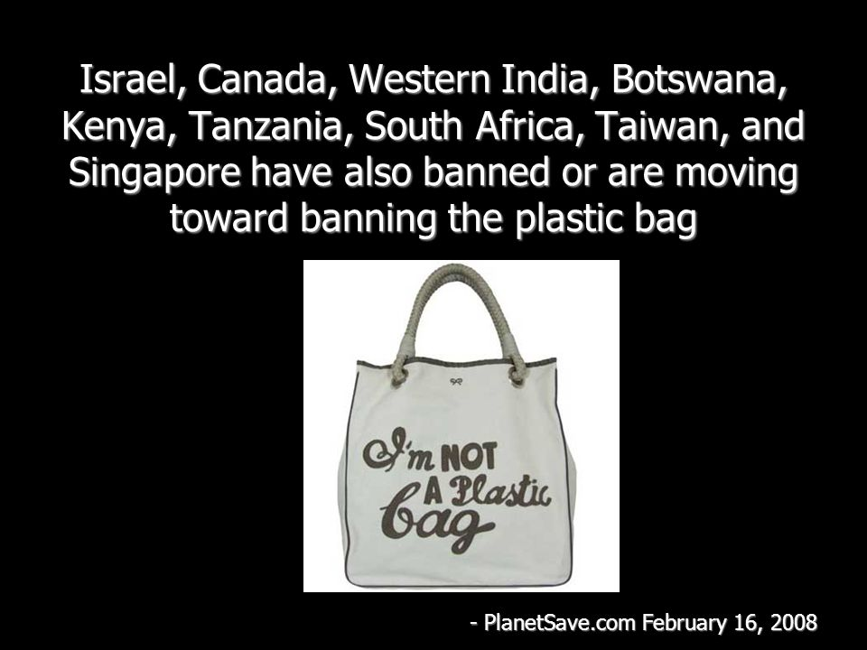 Israel, Canada, Western India, Botswana, Kenya, Tanzania, South Africa, Taiwan, and Singapore have also banned or are moving toward banning the plasti