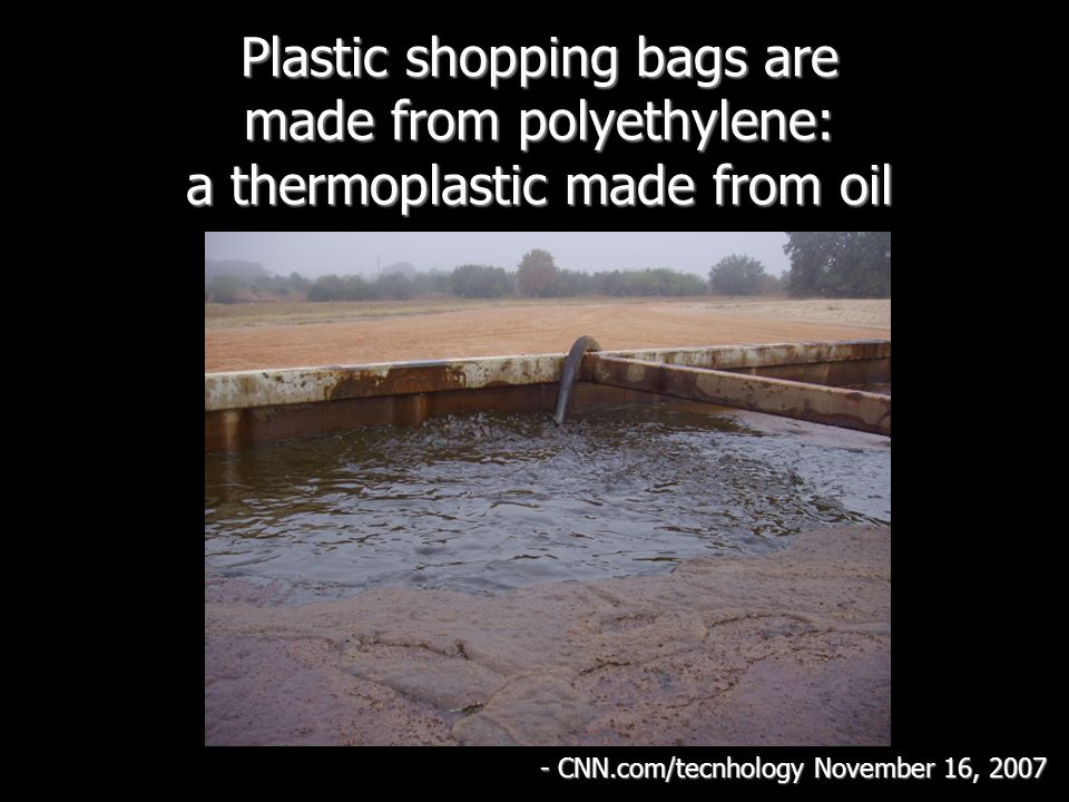Plastic shopping bags are made from polyethylene: a thermoplastic made from oil - CNN.com/tecnhology November 16, 2007