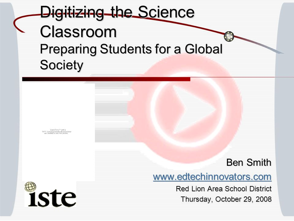 Digitizing the Science Classroom Preparing Students for a Global Society Ben Smith www.edtechinnovators.com Red Lion Area School District Thursday, October 29, 2008