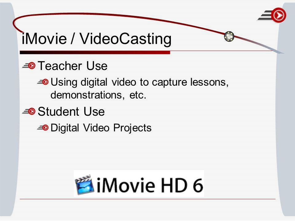 iMovie / VideoCasting Teacher Use Using digital video to capture lessons, demonstrations, etc.