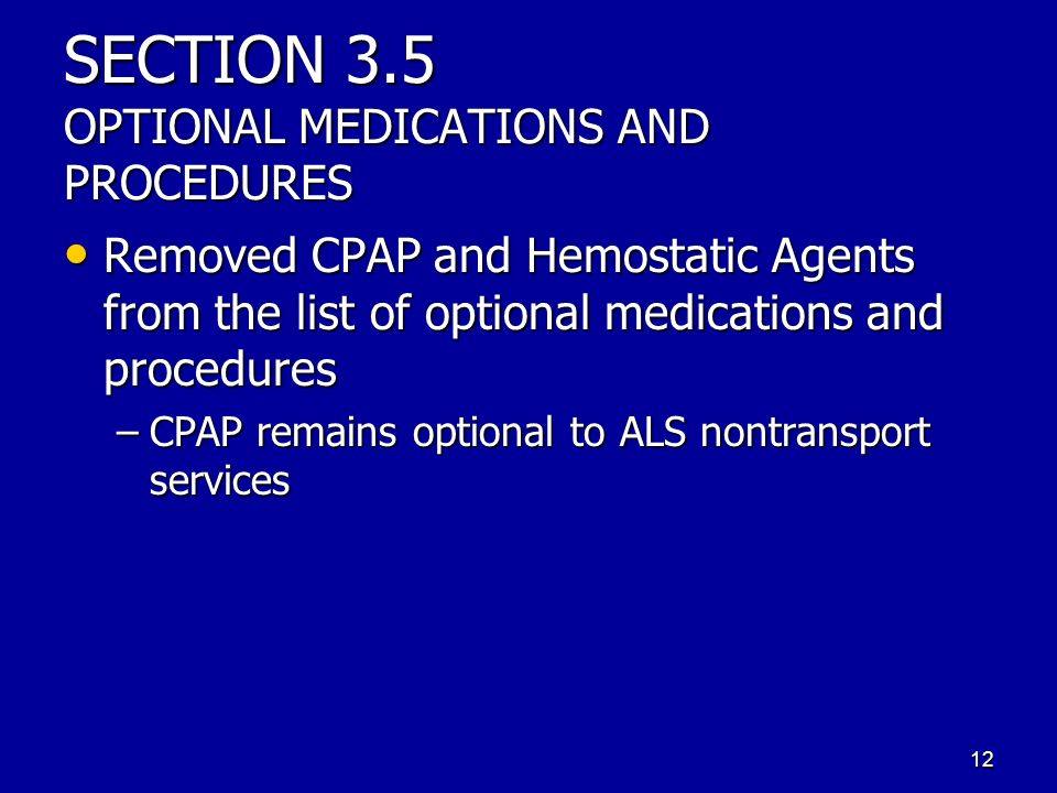 SECTION 3.5 OPTIONAL MEDICATIONS AND PROCEDURES Removed CPAP and Hemostatic Agents from the list of optional medications and procedures Removed CPAP and Hemostatic Agents from the list of optional medications and procedures –CPAP remains optional to ALS nontransport services 12