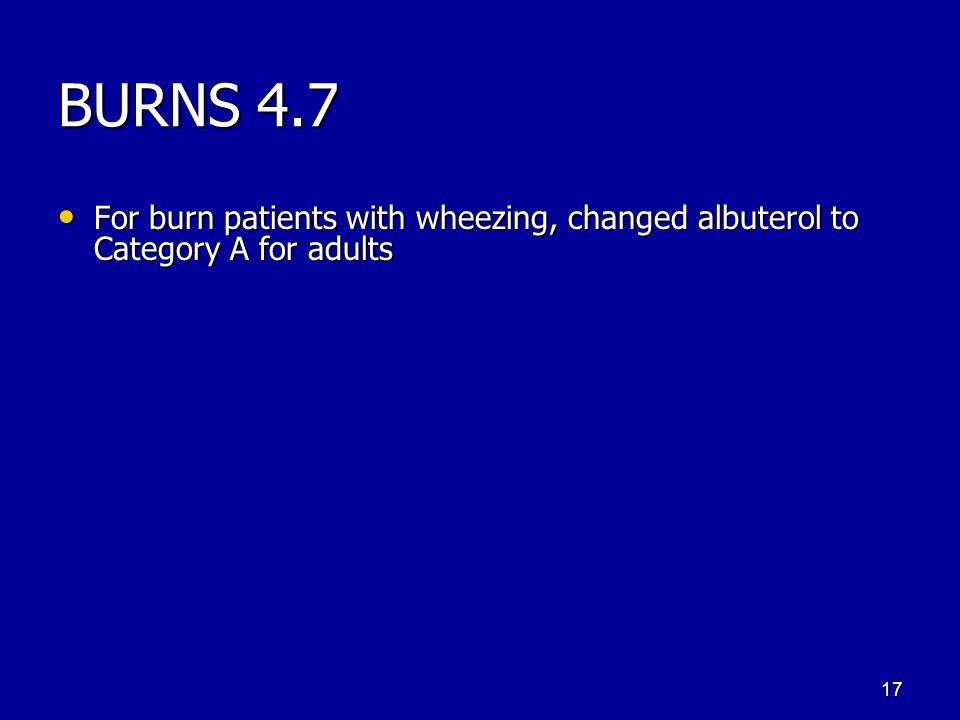 BURNS 4.7 For burn patients with wheezing, changed albuterol to Category A for adults For burn patients with wheezing, changed albuterol to Category A for adults 17