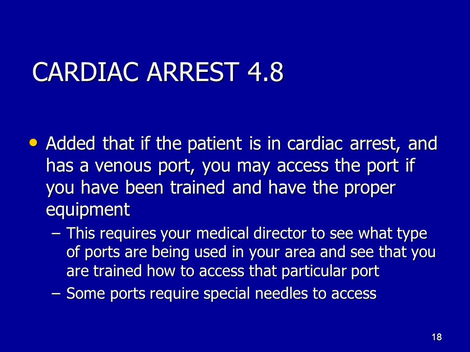 CARDIAC ARREST 4.8 Added that if the patient is in cardiac arrest, and has a venous port, you may access the port if you have been trained and have th