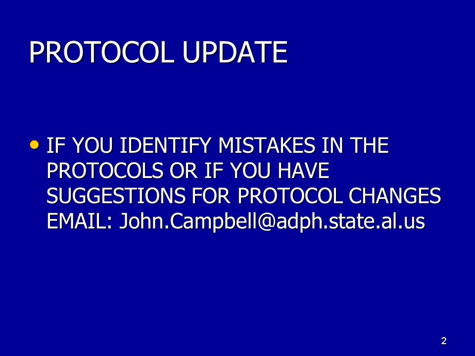 PROTOCOL UPDATE IF YOU IDENTIFY MISTAKES IN THE PROTOCOLS OR IF YOU HAVE SUGGESTIONS FOR PROTOCOL CHANGES EMAIL: John.Campbell@adph.state.al.us IF YOU IDENTIFY MISTAKES IN THE PROTOCOLS OR IF YOU HAVE SUGGESTIONS FOR PROTOCOL CHANGES EMAIL: John.Campbell@adph.state.al.us 2