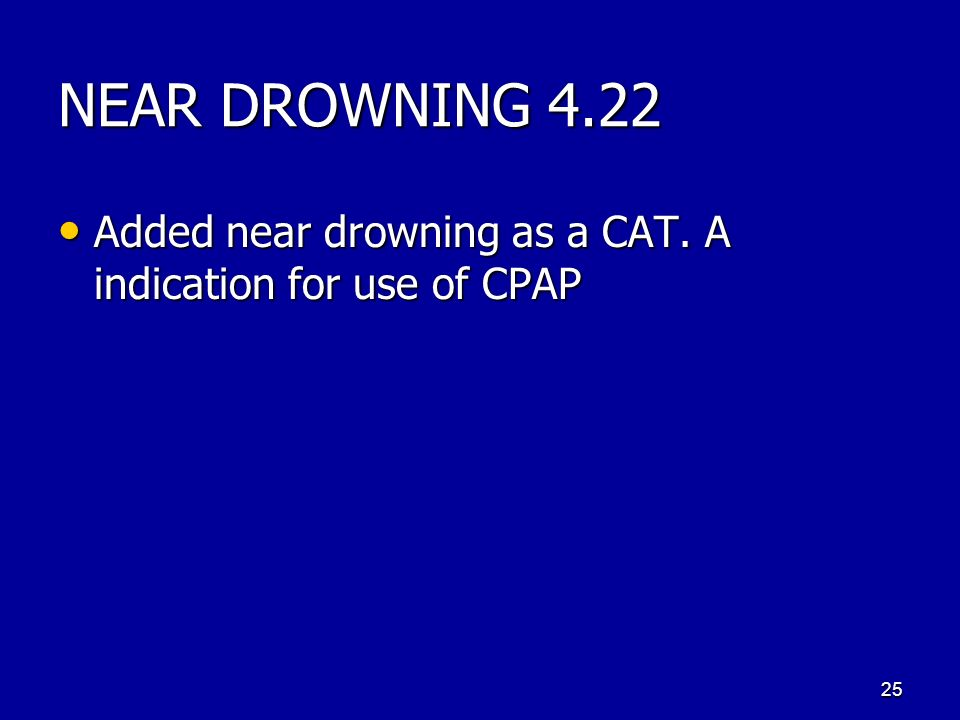 NEAR DROWNING 4.22 Added near drowning as a CAT. A indication for use of CPAP Added near drowning as a CAT. A indication for use of CPAP 25