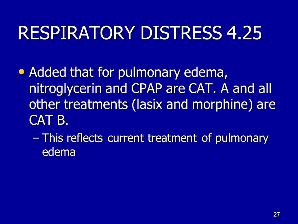 RESPIRATORY DISTRESS 4.25 Added that for pulmonary edema, nitroglycerin and CPAP are CAT. A and all other treatments (lasix and morphine) are CAT B. A