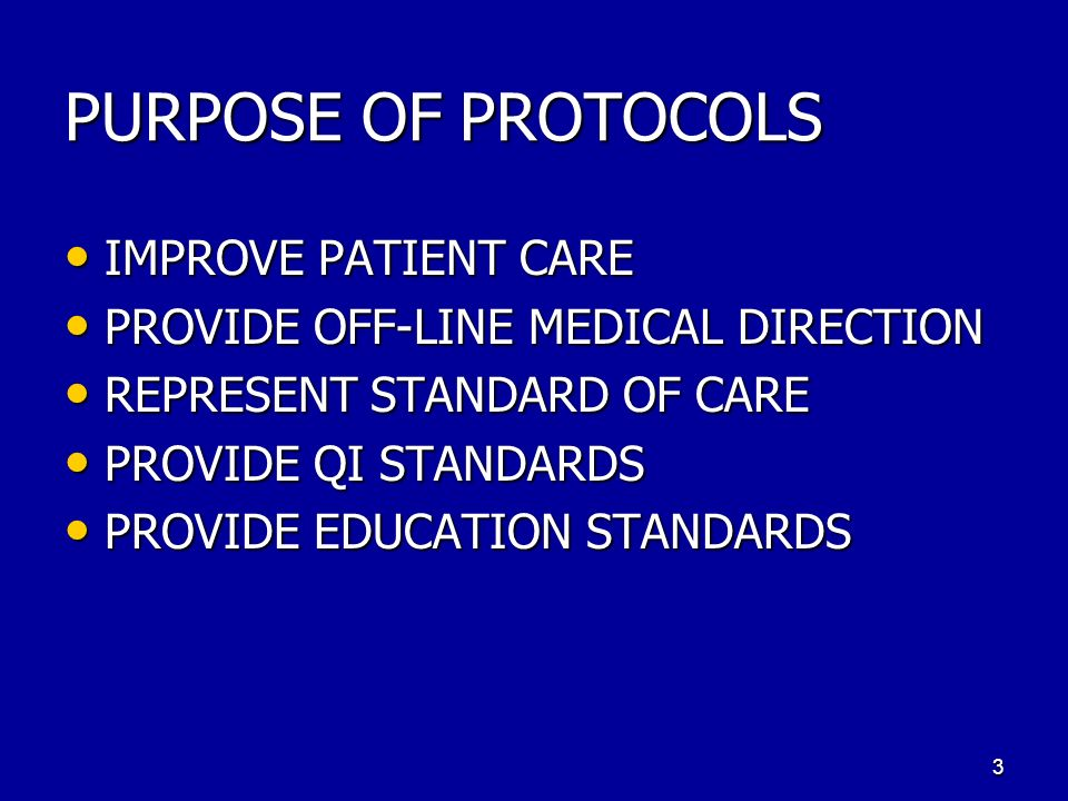 PURPOSE OF PROTOCOLS IMPROVE PATIENT CARE IMPROVE PATIENT CARE PROVIDE OFF-LINE MEDICAL DIRECTION PROVIDE OFF-LINE MEDICAL DIRECTION REPRESENT STANDARD OF CARE REPRESENT STANDARD OF CARE PROVIDE QI STANDARDS PROVIDE QI STANDARDS PROVIDE EDUCATION STANDARDS PROVIDE EDUCATION STANDARDS 3
