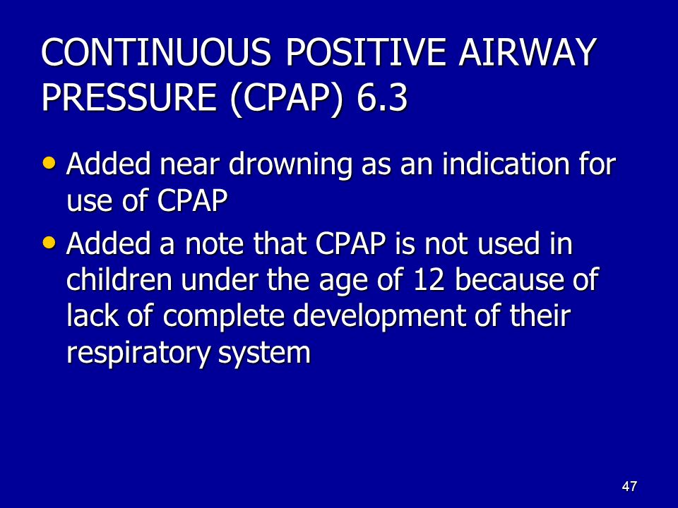 CONTINUOUS POSITIVE AIRWAY PRESSURE (CPAP) 6.3 Added near drowning as an indication for use of CPAP Added near drowning as an indication for use of CPAP Added a note that CPAP is not used in children under the age of 12 because of lack of complete development of their respiratory system Added a note that CPAP is not used in children under the age of 12 because of lack of complete development of their respiratory system 47