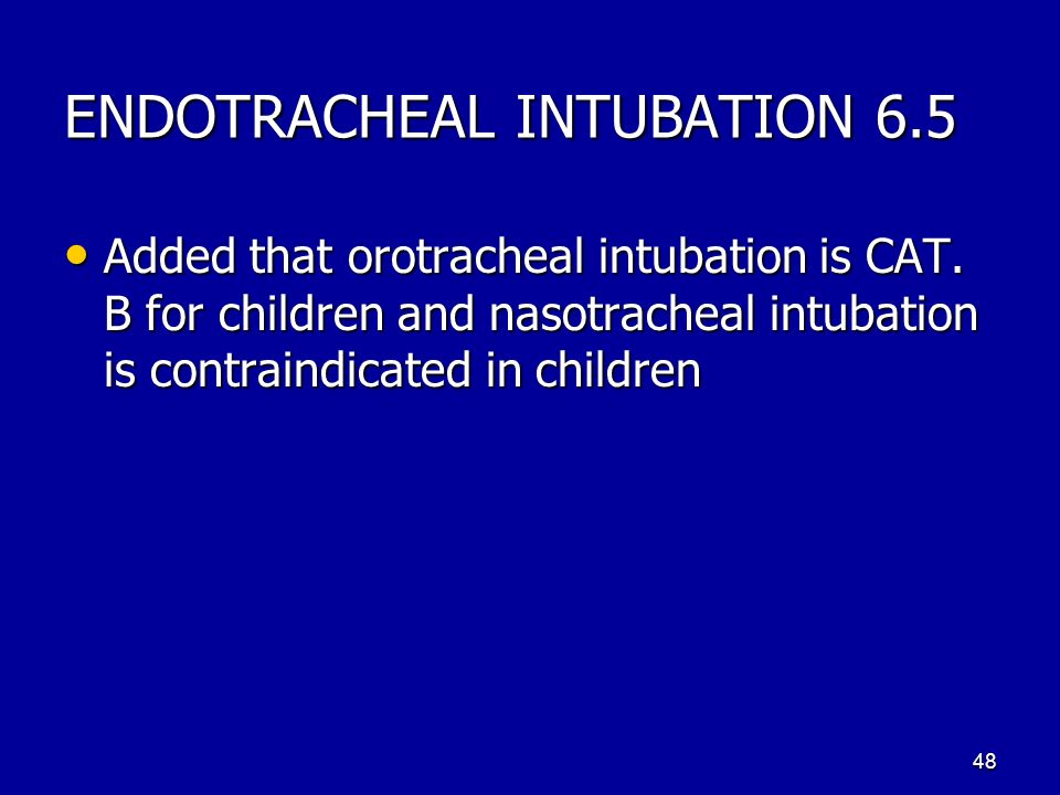 ENDOTRACHEAL INTUBATION 6.5 Added that orotracheal intubation is CAT. B for children and nasotracheal intubation is contraindicated in children Added