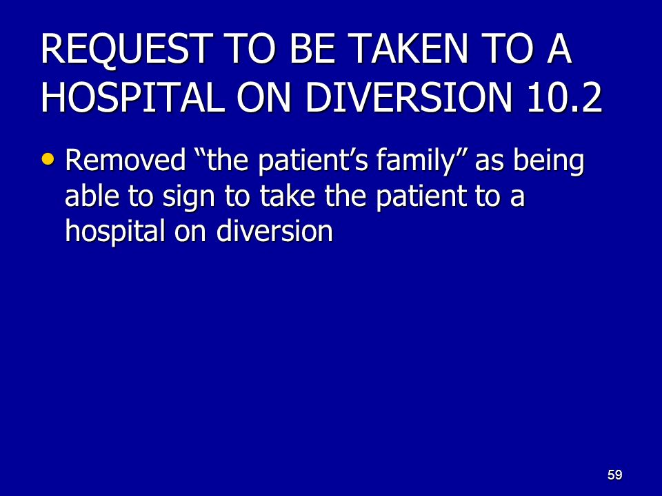REQUEST TO BE TAKEN TO A HOSPITAL ON DIVERSION 10.2 Removed the patients family as being able to sign to take the patient to a hospital on diversion R