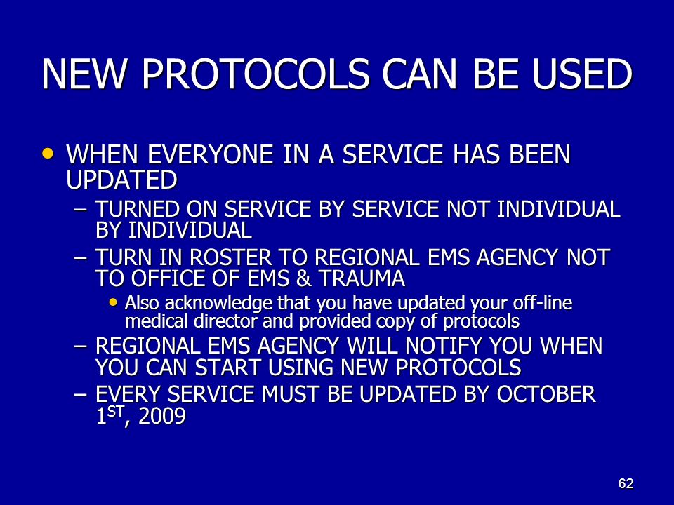 NEW PROTOCOLS CAN BE USED WHEN EVERYONE IN A SERVICE HAS BEEN UPDATED WHEN EVERYONE IN A SERVICE HAS BEEN UPDATED –TURNED ON SERVICE BY SERVICE NOT INDIVIDUAL BY INDIVIDUAL –TURN IN ROSTER TO REGIONAL EMS AGENCY NOT TO OFFICE OF EMS & TRAUMA Also acknowledge that you have updated your off-line medical director and provided copy of protocols Also acknowledge that you have updated your off-line medical director and provided copy of protocols –REGIONAL EMS AGENCY WILL NOTIFY YOU WHEN YOU CAN START USING NEW PROTOCOLS –EVERY SERVICE MUST BE UPDATED BY OCTOBER 1 ST, 2009 62