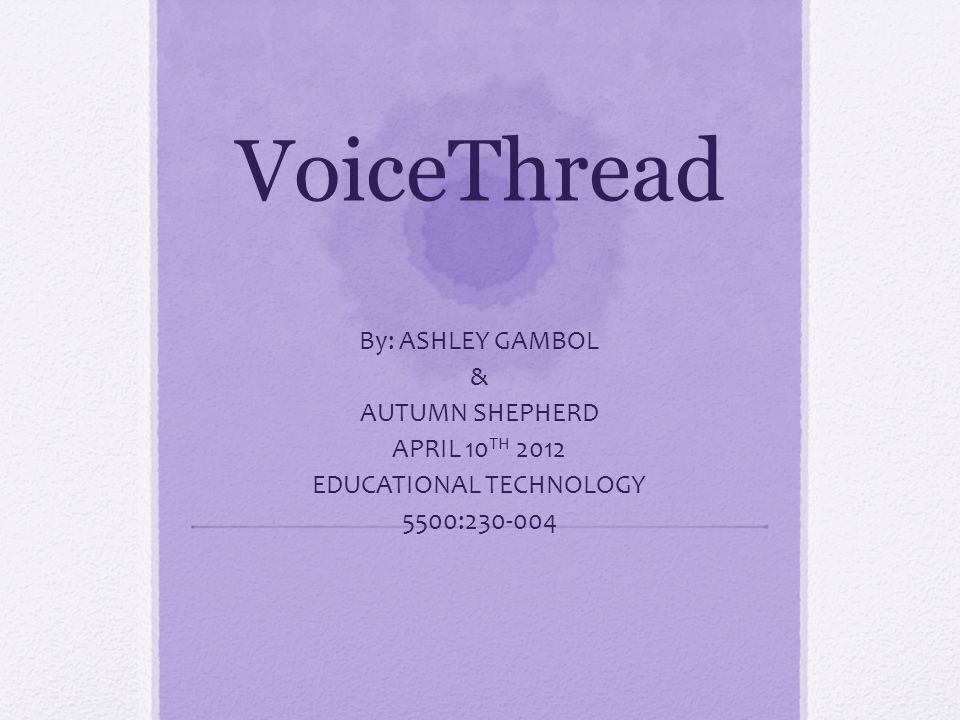 VoiceThread By: ASHLEY GAMBOL & AUTUMN SHEPHERD APRIL 10 TH 2012 EDUCATIONAL TECHNOLOGY 5500:230-004