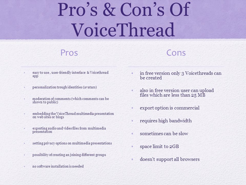 Pros & Cons Of VoiceThread Pros easy to use, user-friendly interface & Voicethread app personalization trough identities (avatars) moderation of comments (which comments can be shown to public) embedding the VoiceThread multimedia presentation on web sites or blogs exporting audio and video files from multimedia presentation setting privacy options on multimedia presentations possibility of creating an joining different groups no software installation is needed Cons in free version only 3 Voicethreads can be created also in free version user can upload files which are less than 25 MB export option is commercial requires high bandwidth sometimes can be slow space limit to 2GB doesn t support all browsers