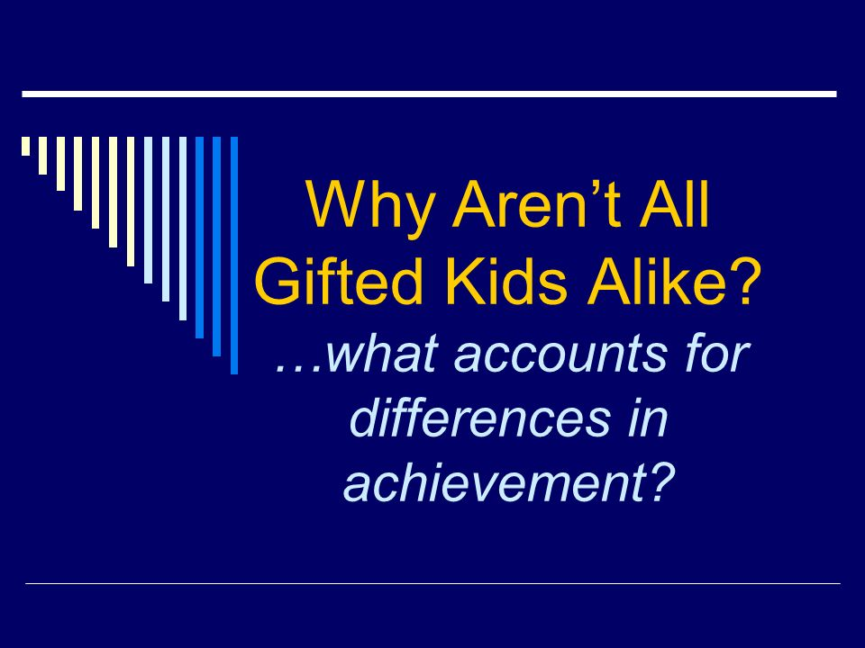 Why Arent All Gifted Kids Alike …what accounts for differences in achievement