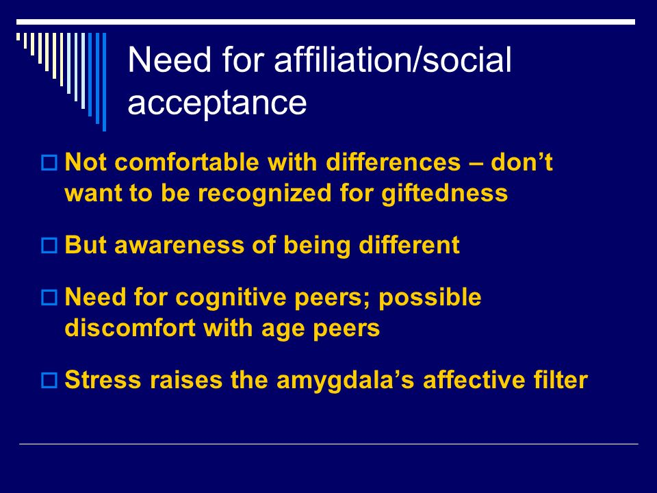 Need for affiliation/social acceptance Not comfortable with differences – dont want to be recognized for giftedness But awareness of being different Need for cognitive peers; possible discomfort with age peers Stress raises the amygdalas affective filter