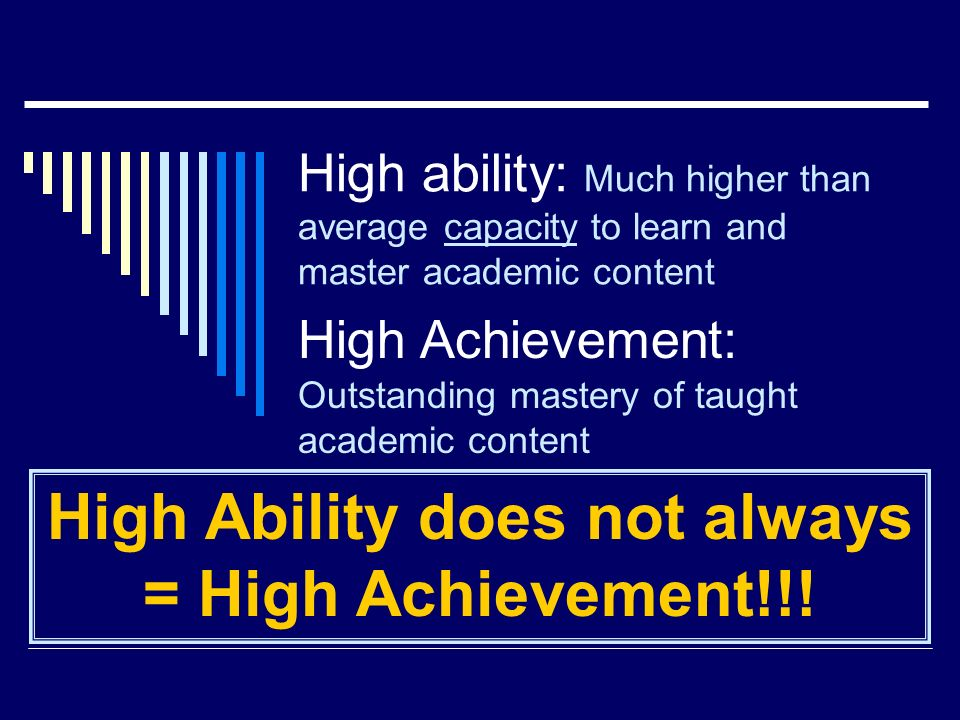 High ability: Much higher than average capacity to learn and master academic content High Achievement: Outstanding mastery of taught academic content High Ability does not always = High Achievement!!!