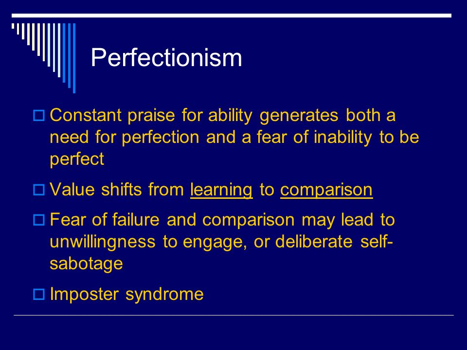 Perfectionism Constant praise for ability generates both a need for perfection and a fear of inability to be perfect Value shifts from learning to comparison Fear of failure and comparison may lead to unwillingness to engage, or deliberate self- sabotage Imposter syndrome