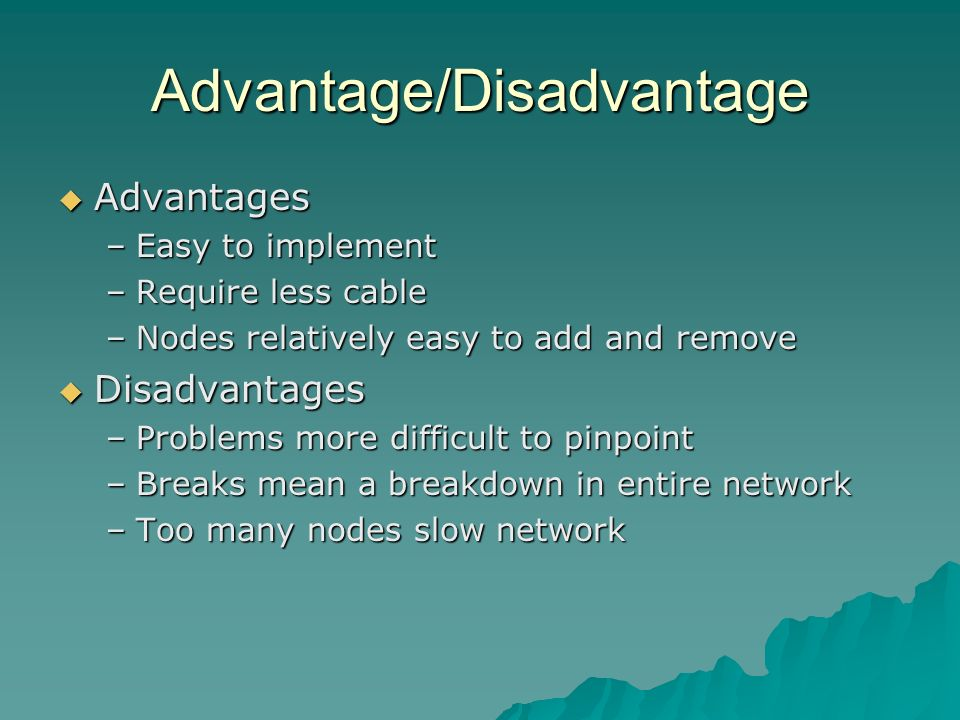 Advantage/Disadvantage Advantages Advantages –Easy to implement –Require less cable –Nodes relatively easy to add and remove Disadvantages Disadvantag