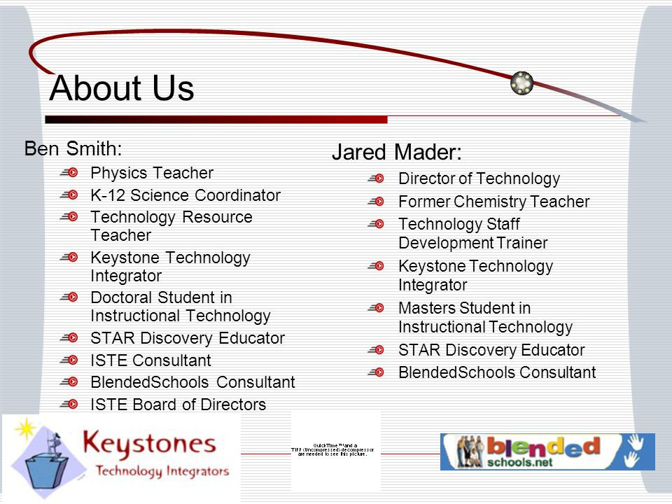 About Us Ben Smith: Physics Teacher K-12 Science Coordinator Technology Resource Teacher Keystone Technology Integrator Doctoral Student in Instructional Technology STAR Discovery Educator ISTE Consultant BlendedSchools Consultant ISTE Board of Directors Nominee Jared Mader: Director of Technology Former Chemistry Teacher Technology Staff Development Trainer Keystone Technology Integrator Masters Student in Instructional Technology STAR Discovery Educator BlendedSchools Consultant