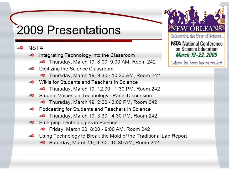 2009 Presentations NSTA Integrating Technology into the Classroom Thursday, March 19, 8:00- 9:00 AM, Room 242 Digitizing the Science Classroom Thursday, March 19, 9:30 - 10:30 AM, Room 242 Wikis for Students and Teachers in Science Thursday, March 19, 12:30 - 1:30 PM, Room 242 Student Voices on Technology - Panel Discussion Thursday, March 19, 2:00 - 3:00 PM, Room 242 Podcasting for Students and Teachers in Science Thursday, March 19, 3:30 - 4:30 PM, Room 242 Emerging Technologies in Science Friday, March 20, 8:00 - 9:00 AM, Room 242 Using Technology to Break the Mold of the Traditional Lab Report Saturday, March 29, 9:30 - 10:30 AM, Room 242