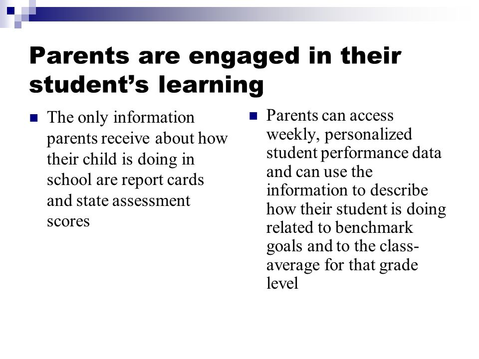 Parents are engaged in their students learning The only information parents receive about how their child is doing in school are report cards and state assessment scores Parents can access weekly, personalized student performance data and can use the information to describe how their student is doing related to benchmark goals and to the class- average for that grade level