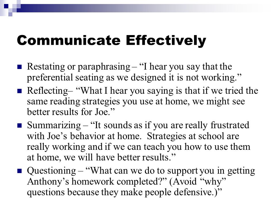 Communicate Effectively Restating or paraphrasing – I hear you say that the preferential seating as we designed it is not working.
