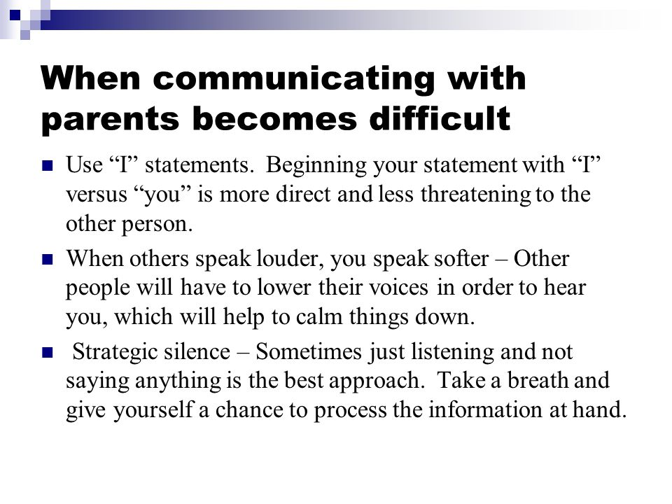 When communicating with parents becomes difficult Use I statements. Beginning your statement with I versus you is more direct and less threatening to