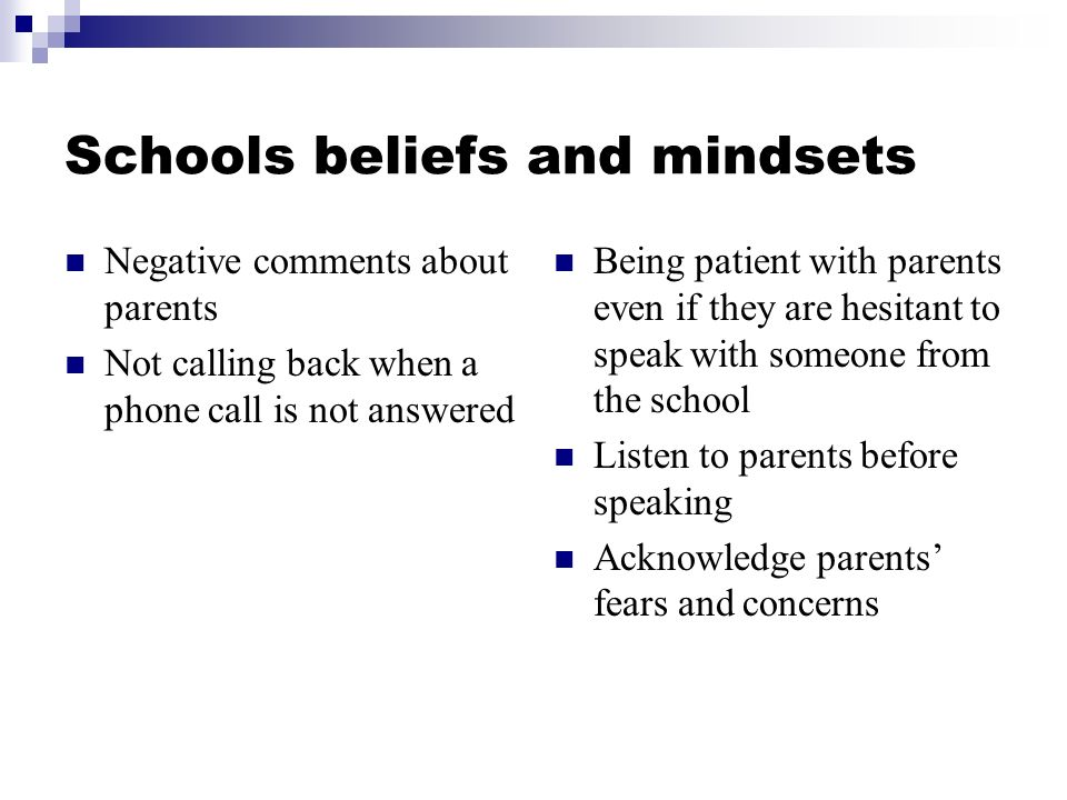 Schools beliefs and mindsets Negative comments about parents Not calling back when a phone call is not answered Being patient with parents even if they are hesitant to speak with someone from the school Listen to parents before speaking Acknowledge parents fears and concerns