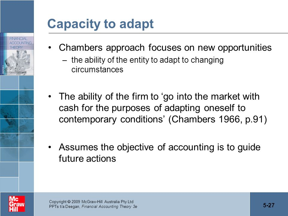 5-27 Copyright 2009 McGraw-Hill Australia Pty Ltd PPTs t/a Deegan, Financial Accounting Theory 3e Capacity to adapt Chambers approach focuses on new o