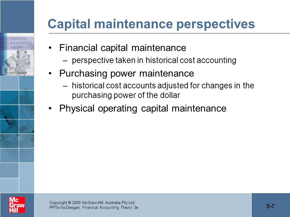 5-7 Copyright 2009 McGraw-Hill Australia Pty Ltd PPTs t/a Deegan, Financial Accounting Theory 3e Capital maintenance perspectives Financial capital ma