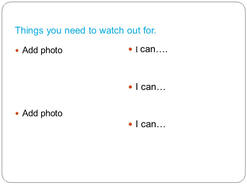 Things you need to watch out for. Add photo I can…. I can…