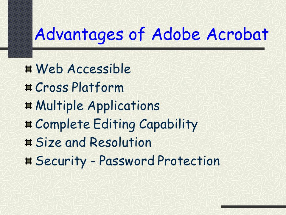 Advantages of Adobe Acrobat Web Accessible Cross Platform Multiple Applications Complete Editing Capability Size and Resolution Security - Password Pr