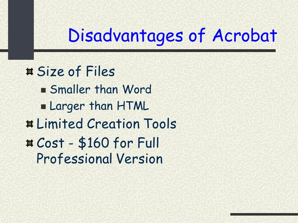 Disadvantages of Acrobat Size of Files Smaller than Word Larger than HTML Limited Creation Tools Cost - $160 for Full Professional Version