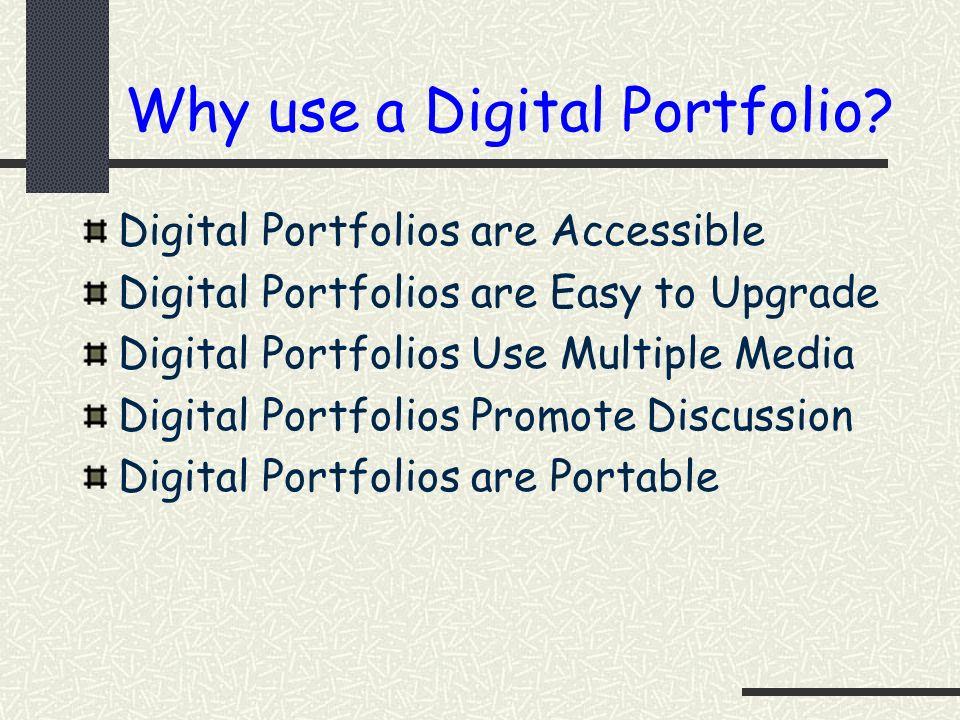 Why use a Digital Portfolio? Digital Portfolios are Accessible Digital Portfolios are Easy to Upgrade Digital Portfolios Use Multiple Media Digital Po