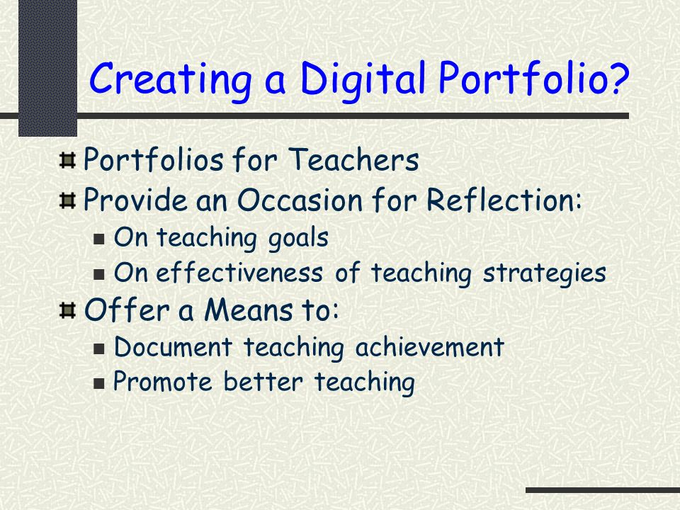 Creating a Digital Portfolio? Portfolios for Teachers Provide an Occasion for Reflection: On teaching goals On effectiveness of teaching strategies Of