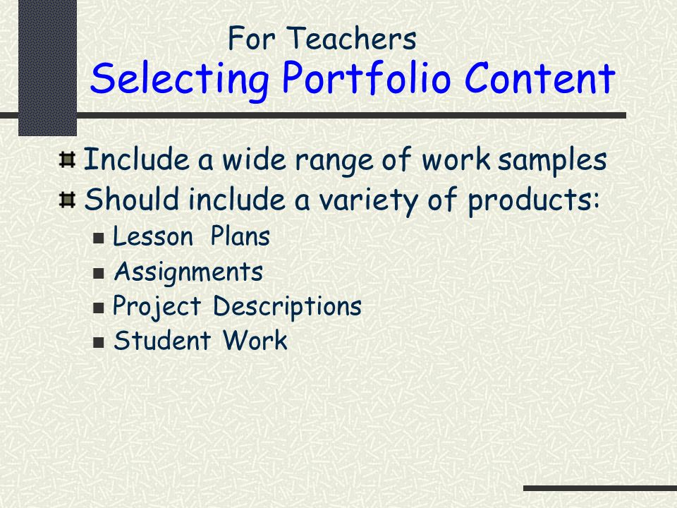 Selecting Portfolio Content Include a wide range of work samples Should include a variety of products: Lesson Plans Assignments Project Descriptions S