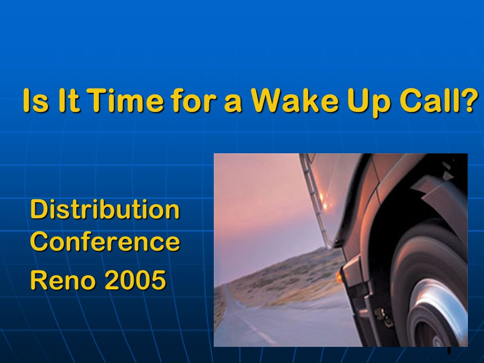 1 Is It Time for a Wake Up Call? Distribution Conference Reno 2005