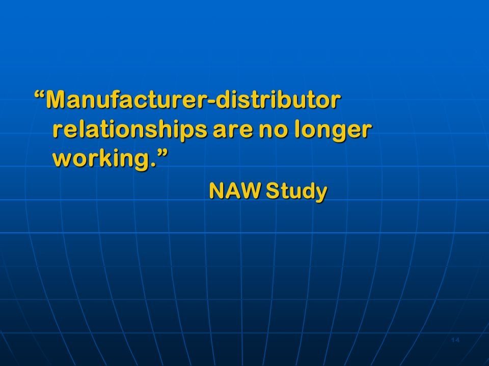 14 Manufacturer-distributor relationships are no longer working. NAW Study NAW Study