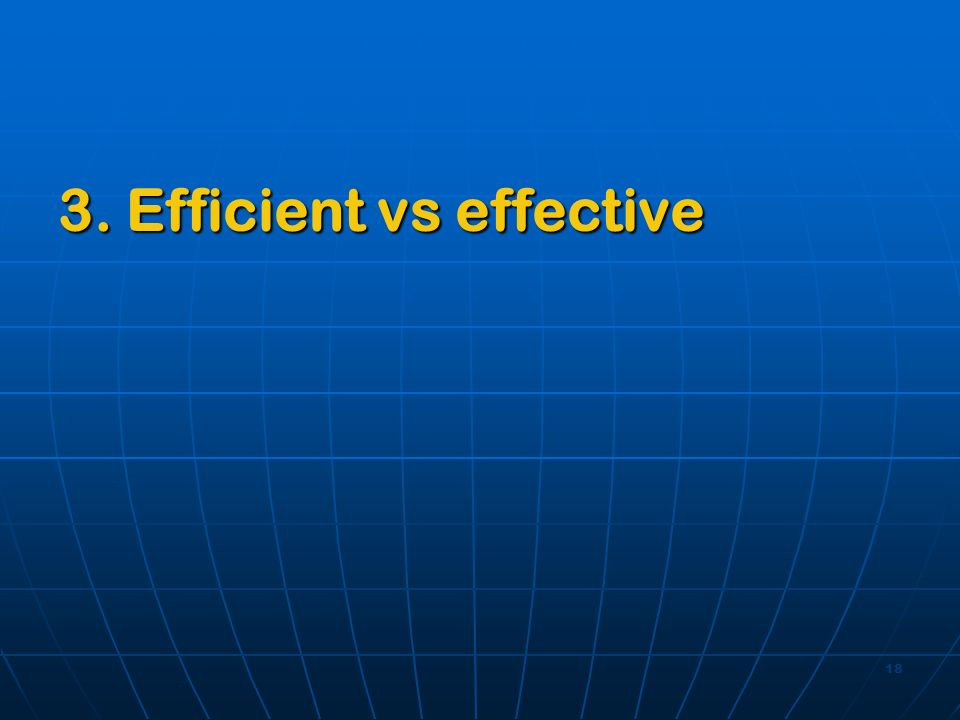 18 3. Efficient vs effective