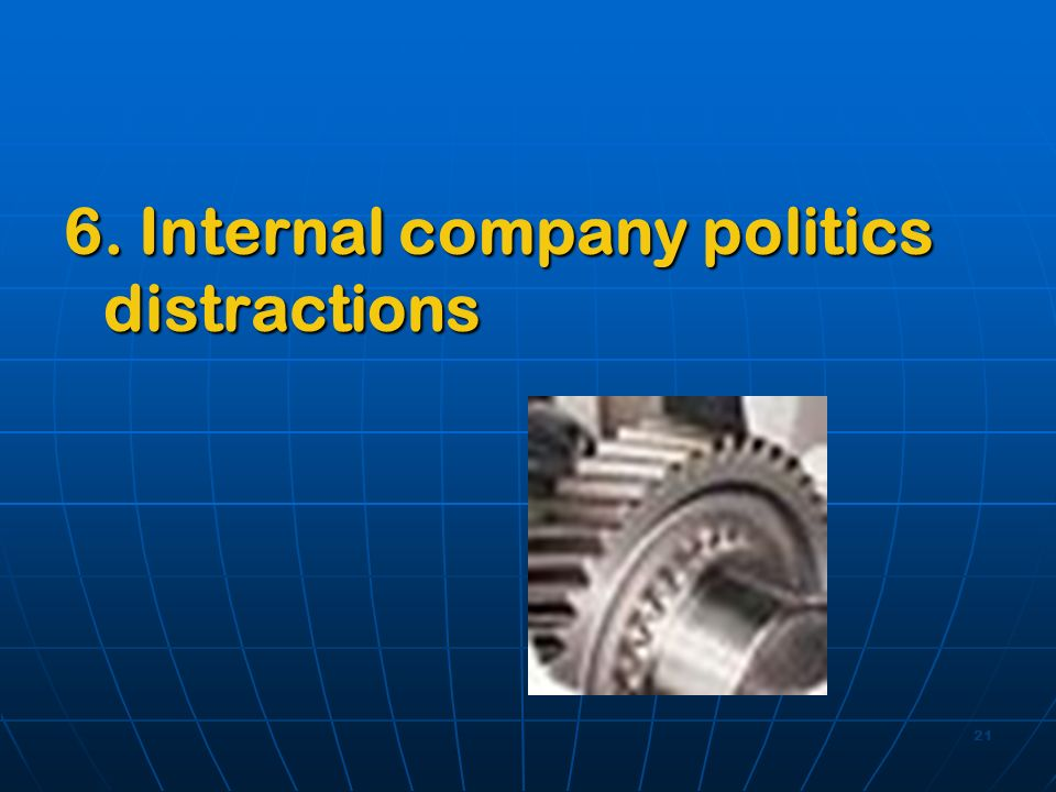 21 6. Internal company politics distractions