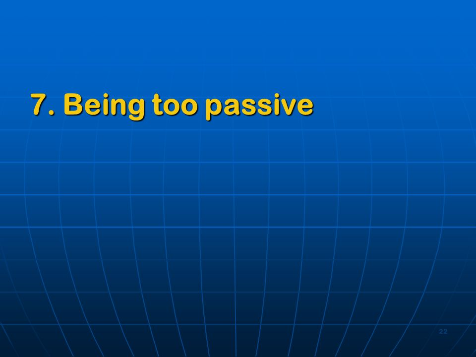 22 7. Being too passive