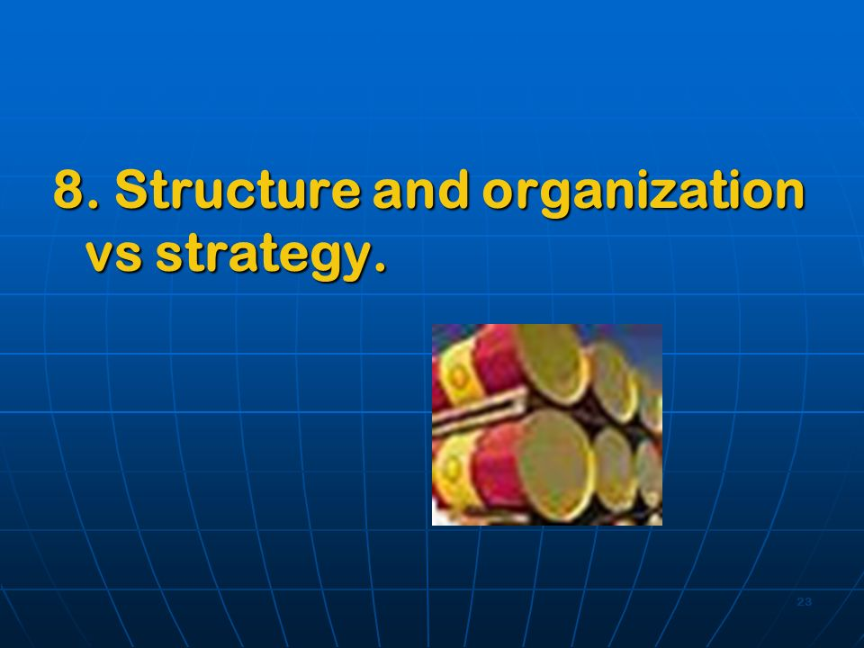23 8. Structure and organization vs strategy.