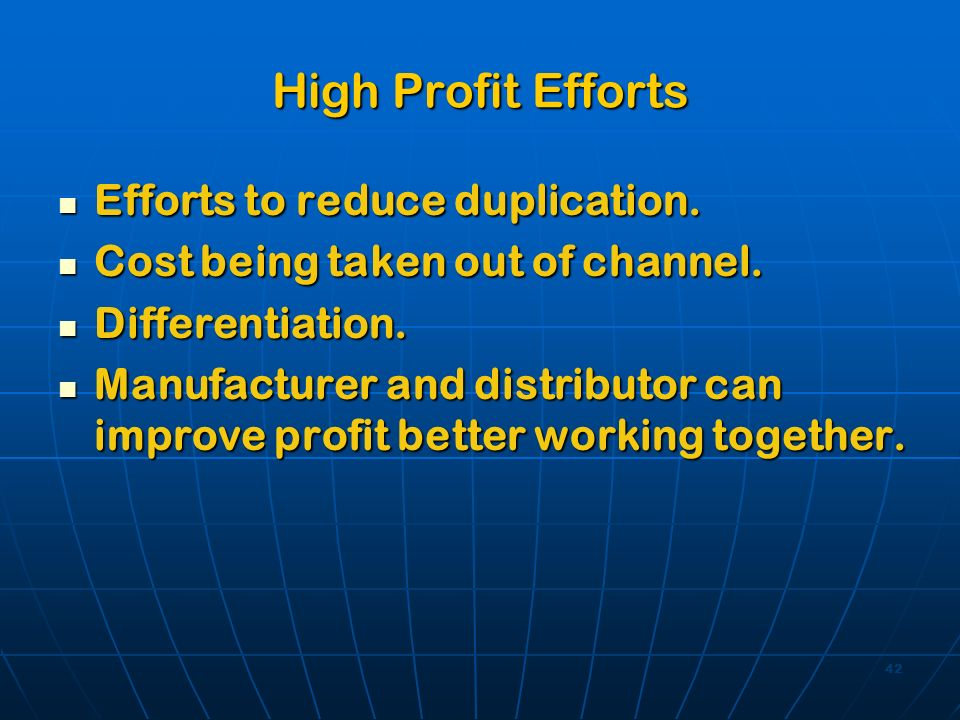 42 High Profit Efforts Efforts to reduce duplication. Efforts to reduce duplication. Cost being taken out of channel. Cost being taken out of channel.