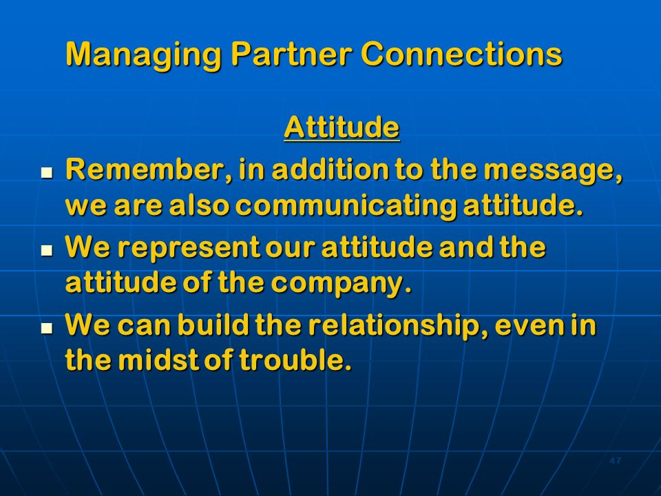 47 Managing Partner Connections Attitude Remember, in addition to the message, we are also communicating attitude. Remember, in addition to the messag