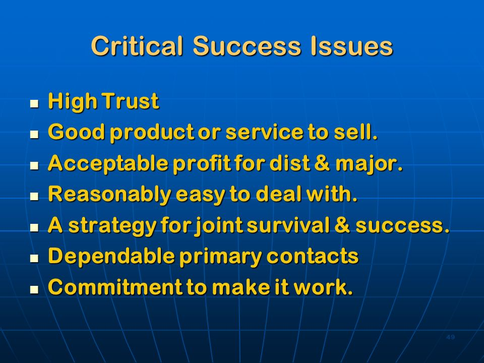 49 Critical Success Issues High Trust High Trust Good product or service to sell. Good product or service to sell. Acceptable profit for dist & major.