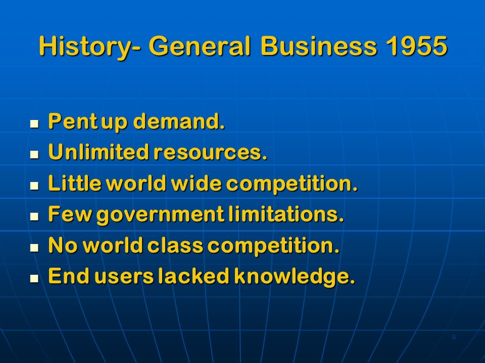 5 History- General Business 1955 Pent up demand. Pent up demand. Unlimited resources. Unlimited resources. Little world wide competition. Little world