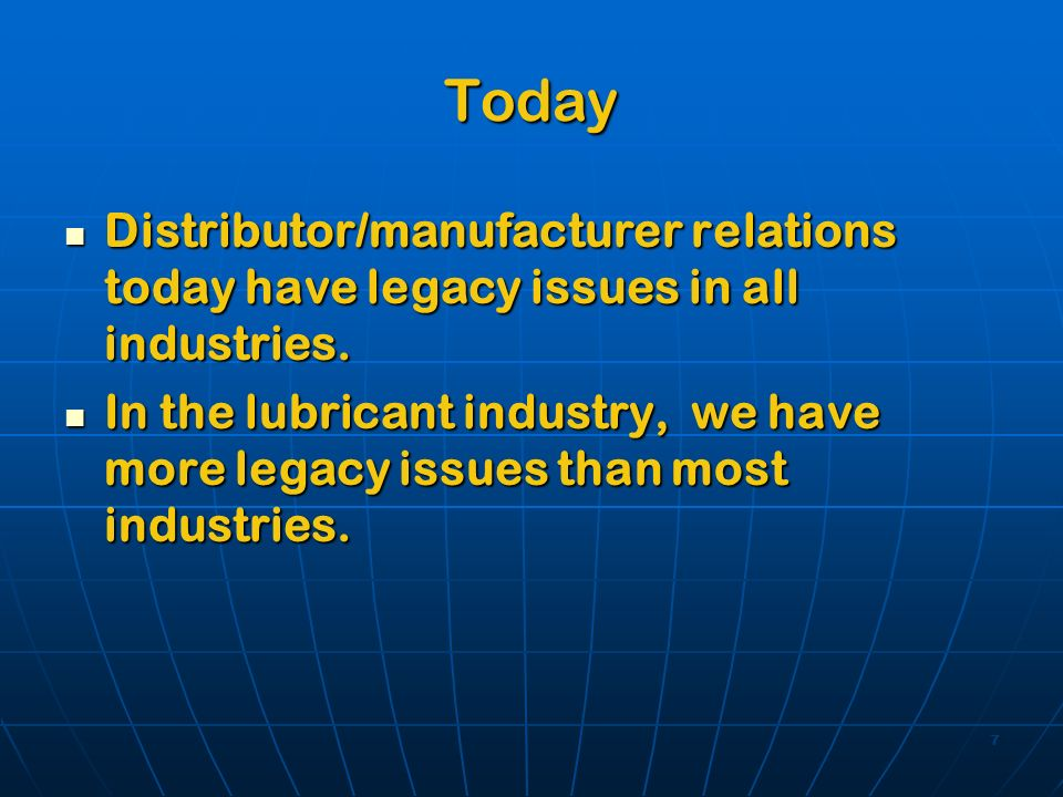 7 Today Distributor/manufacturer relations today have legacy issues in all industries. Distributor/manufacturer relations today have legacy issues in