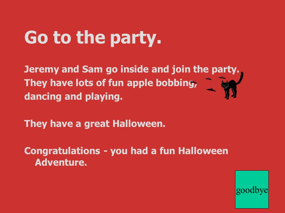 Jeremy and Sam go inside and join the party. They have lots of fun apple bobbing, dancing and playing. They have a great Halloween. Congratulations -