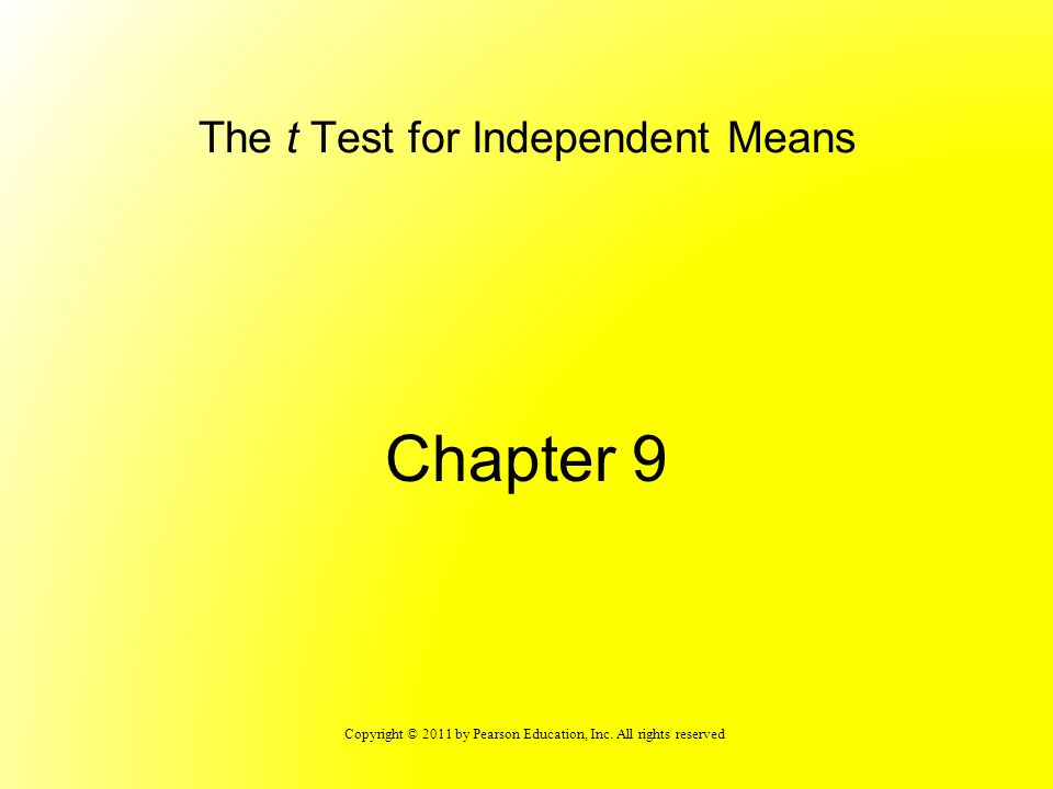 Copyright © 2011 by Pearson Education, Inc. All rights reserved The t Test for Independent Means Chapter 9